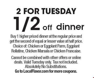 2 For Tuesday 1/2 off dinner. Buy 1 higher priced dinner at the regular price and get the second of equal or lesser value at half price. Choice of: Chicken or Eggplant Parm, Eggplant Rollatine, Chicken Marsala or Chicken Francaise. Cannot be combined with other offers or online deals. Valid Tuesday only. Tax not included. Absolutely no substitutions. Go to LocalFlavor.com for more coupons.