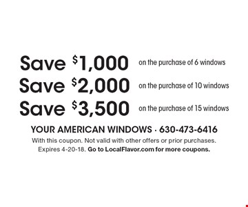 Save $3,500 on the purchase of 15 windows. Save $2,000 on the purchase of 10 windows. Save $1,000 on the purchase of 6 windows. . With this coupon. Not valid with other offers or prior purchases. Expires 4-20-18. Go to LocalFlavor.com for more coupons.