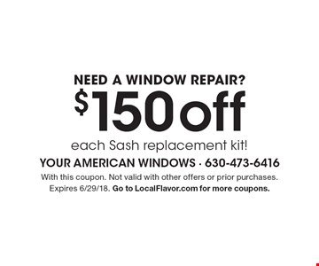 NEED A WINDOW REPAIR? $150 off each Sash replacement kit!. With this coupon. Not valid with other offers or prior purchases. Expires 6/29/18. Go to LocalFlavor.com for more coupons.