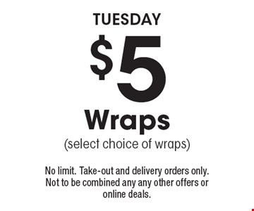 TUESDAY. $5 Wraps (select choice of wraps). No limit. Take-out and delivery orders only. Not to be combined any any other offers or online deals.