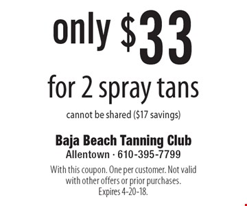only $33 for 2 spray tans cannot be shared ($17 savings). With this coupon. One per customer. Not valid with other offers or prior purchases. Expires 4-20-18.