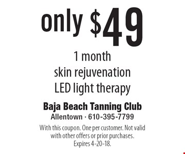 only $49 1 month skin rejuvenation LED light therapy. With this coupon. One per customer. Not valid with other offers or prior purchases. Expires 4-20-18.