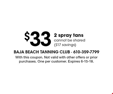 $33 2 spray tans cannot be shared ($17 savings). With this coupon. Not valid with other offers or prior purchases. One per customer. Expires 6-15-18.