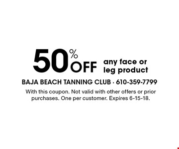 50% OFF any face or leg product . With this coupon. Not valid with other offers or prior purchases. One per customer. Expires 6-15-18.