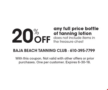 20% off any full price bottle of tanning lotion. Does not include items in the treasure chest. With this coupon. Not valid with other offers or prior purchases. One per customer. Expires 6-30-18.