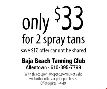 Only $33 for 2 spray tans save $17, offer cannot be shared. With this coupon. One per customer. Not valid with other offers or prior purchases. Offer expires 1-4-19.