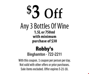 $3 Off Any 3 Bottles Of Wine 1.5L or 750ml with minimum purchase of $30. With this coupon. 1 coupon per person per day. Not valid with other offers or prior purchases. Sale items excluded. Offer expires 5-21-18.
