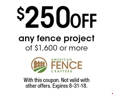 $250 OFF any fence project of $1,600 or more. With this coupon. Not valid withother offers. Expires 8-31-18.