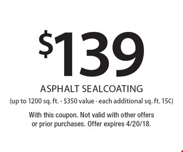 $139 asphalt sealcoating (up to 1200 sq. ft. - $350 value - each additional sq. ft. 15¢). With this coupon. Not valid with other offers or prior purchases. Offer expires 4/20/18.