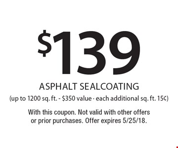 $139 asphalt sealcoating (up to 1200 sq. ft. - $350 value - each additional sq. ft. 15¢). With this coupon. Not valid with other offers or prior purchases. Offer expires 5/25/18.