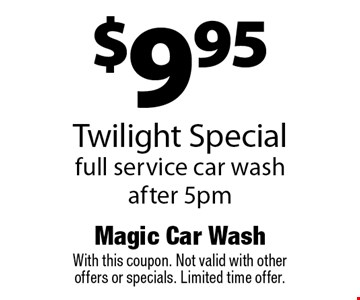 $9.95 Twilight Special. Full service car wash after 5pm. With this coupon. Not valid with other offers or specials. Limited time offer.