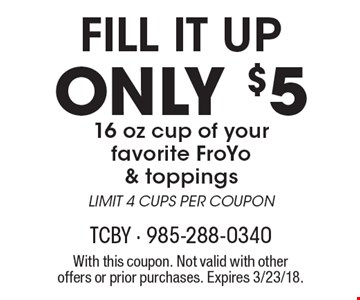 Fill It Up Only $5 16 oz cup of your favorite FroYo & toppings LIMIT 4 CUPS PER COUPON. With this coupon. Not valid with other offers or prior purchases. Expires 3/23/18.