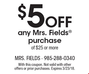 $5 Off any Mrs. Fields purchase of $25 or more. With this coupon. Not valid with other offers or prior purchases. Expires 3/23/18.