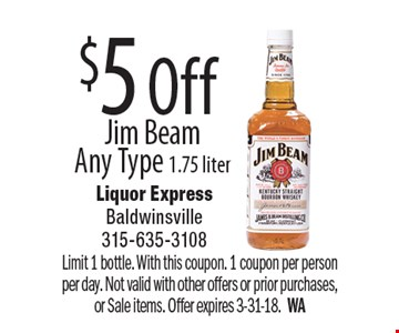 $5 Off Jim Beam Any Type 1.75 liter. Limit 1 bottle. With this coupon. 1 coupon per person per day. Not valid with other offers or prior purchases, or Sale items. Offer expires 3-31-18. WA
