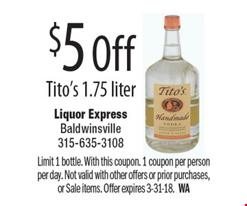 $5 Off Tito's 1.75 liter. Limit 1 bottle. With this coupon. 1 coupon per person per day. Not valid with other offers or prior purchases, or Sale items. Offer expires 3-31-18. WA