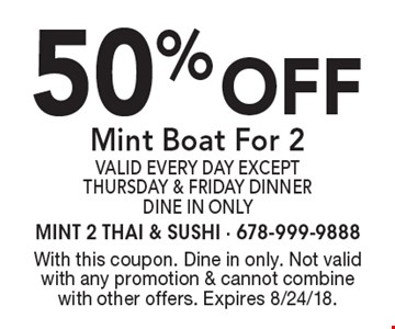 50% off Mint Boat For 2 valid every day except Thursday & Friday dinner. Dine In Only. With this coupon. Dine in only. Not valid with any promotion & cannot combine with other offers. Expires 8/24/18.