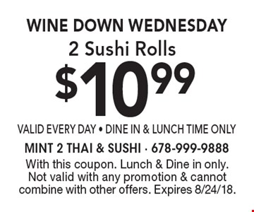 Wine Down Wednesday $10.99 2 Sushi Rolls valid every day - Dine In & Lunch Time Only. With this coupon. Lunch & Dine in only. Not valid with any promotion & cannot combine with other offers. Expires 8/24/18.