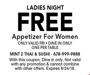 Ladies Night Free Appetizer For Women Only Valid Fri - Dine In Only. One Per Table. With this coupon. Dine in only. Not valid with any promotion & cannot combine with other offers. Expires 8/24/18.