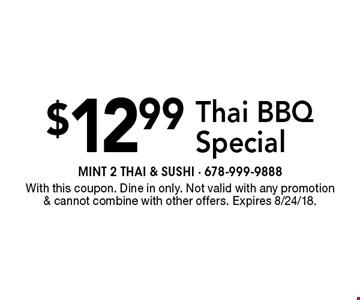 $12.99 Thai BBQ Special. With this coupon. Dine in only. Not valid with any promotion & cannot combine with other offers. Expires 8/24/18.