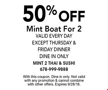 50% off Mint Boat For 2 valid every day except Thursday & Friday dinner Dine In Only. With this coupon. Dine in only. Not valid with any promotion & cannot combine with other offers. Expires 9/28/18.
