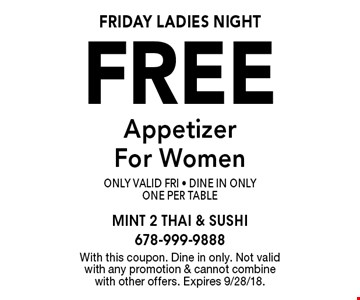 FRIDAY Ladies Night Free Appetizer For Women Only Valid Fri - Dine In OnlyOne Per Table. With this coupon. Dine in only. Not valid with any promotion & cannot combine with other offers. Expires 9/28/18.