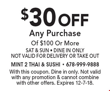 $30 off Any Purchase Of $100 Or More Sat & Sun - Dine In Only Not Valid For Delivery Or Take Out. With this coupon. Dine in only. Not valid with any promotion & cannot combine with other offers. Expires 12-7-18.