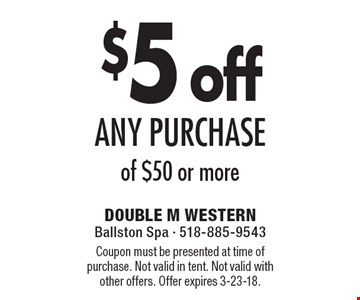 $5 off any purchase of $50 or more. Coupon must be presented at time of purchase. Not valid in tent. Not valid with other offers. Offer expires 3-23-18.