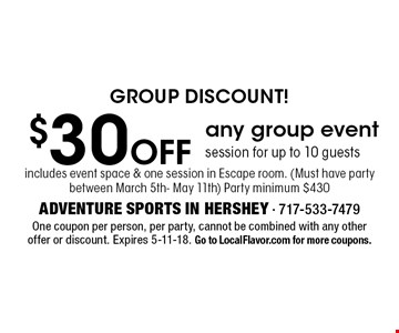 GROUP DISCOUNT! $30 Off any group event session for up to 10 guests. Includes event space & one session in Escape room. (Must have party between March 5th- May 11th) Party minimum $430. One coupon per person, per party, cannot be combined with any other offer or discount. Expires 5-11-18. Go to LocalFlavor.com for more coupons.