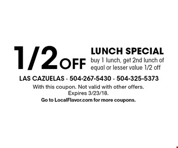 1/2 Off Lunch Special buy 1 lunch, get 2nd lunch of equal or lesser value 1/2 off. With this coupon. Not valid with other offers. Expires 3/23/18. Go to LocalFlavor.com for more coupons.