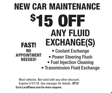 $15 OFFANY FLUID EXCHANGE(S). Coolant Exchange, Power Steering Flush, Fuel Injection Cleaning, Transmission Fluid Exchange. Most vehicles. Not valid with any other discount. Expires 5/31/18. See manager for details. RT15. Go to LocalFlavor.com for more coupons.