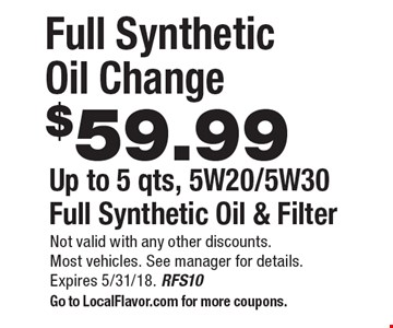 $59.99 Full Synthetic Oil Change. Up to 5 qts, 5W20/5W30 Full Synthetic Oil & Filter. Not valid with any other discounts.Most vehicles. See manager for details. Expires 5/31/18. RFS10. Go to LocalFlavor.com for more coupons.