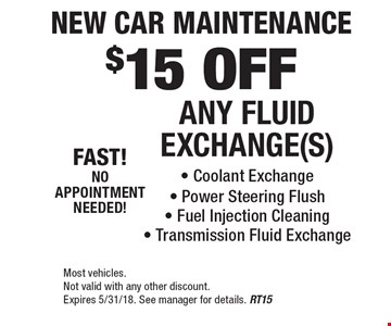 New Car Maintenance $15 OFF ANY FLUID EXCHANGE(S) - Coolant Exchange - Power Steering Flush - Fuel Injection Cleaning - Transmission Fluid Exchange . Most vehicles. Not valid with any other discount. Expires 5/31/18. See manager for details. RT15