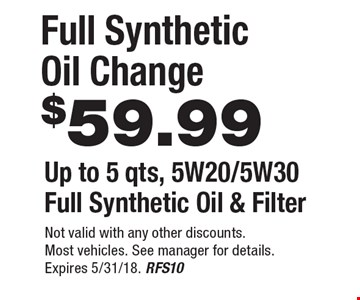 $59.99Full Synthetic Oil ChangeUp to 5 qts, 5W20/5W30 Full Synthetic Oil & Filter . Not valid with any other discounts.Most vehicles. See manager for details. Expires 5/31/18. RFS10