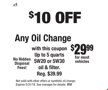 $10 OFF Any Oil Change with this coupon Up to 5 quarts 5W20 or 5W30 oil & filter. Reg. $39.99. Not valid with other offers or synthetic oil change. Expires 5/31/18. See manager for details. R10