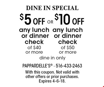 DINE IN SPECIAL $10 Off any lunch or dinner check of $50 or more. $5 Off any lunch or dinner check of $40 or more. . dine in only. With this coupon. Not valid with other offers or prior purchases. Expires 4-6-18.