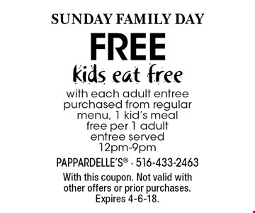 SUNDAY Family DAY free kids eat freewith each adult entree purchased from regular menu, 1 kid's meal free per 1 adult entree served 12pm-9pm. With this coupon. Not valid with other offers or prior purchases. Expires 4-6-18.