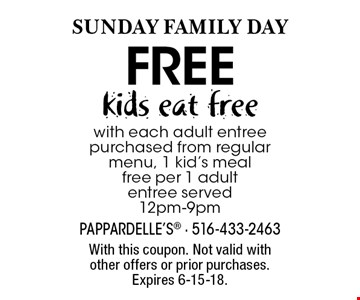 SUNDAY Family DAY. Kids eat free with each adult entree purchased from regular menu, 1 kid's meal free per 1 adult entree served. 12pm-9pm. With this coupon. Not valid with other offers or prior purchases. Expires 6-15-18.