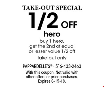 TAKE-OUT SPECIAL! 1/2 Off hero. Buy 1 hero, get the 2nd of equal or lesser value 1/2 off take-out only. With this coupon. Not valid with other offers or prior purchases. Expires 6-15-18.