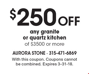 $250 off any granite or quartz kitchen of $3500 or more. With this coupon. Coupons cannot be combined. Expires 3-31-18.