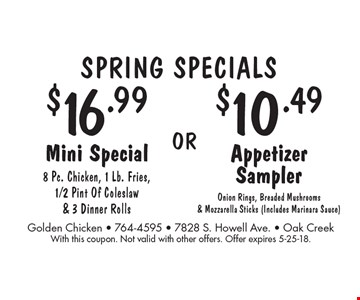 SPRING Specials - $10.49 Appetizer Sampler: Onion Rings, Breaded Mushrooms & Mozzarella Sticks (Includes Marinara Sauce). $16.99 Mini Special: 8 Pc. Chicken, 1 Lb. Fries, 1/2 Pint Of Coleslaw & 3 Dinner Rolls. With this coupon. Not valid with other offers. Offer expires 5-25-18.