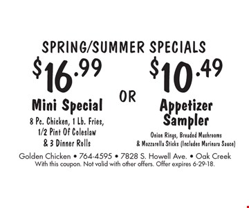 SPRING/SUMMER SPECIALS: $16.99 Mini Special (8 Pc. Chicken, 1 Lb. Fries, 1/2 Pint Of Coleslaw & 3 Dinner Rolls) OR $10.49 Appetizer Sampler (Onion Rings, Breaded Mushrooms & Mozzarella Sticks (Includes Marinara Sauce)). With this coupon. Not valid with other offers. Offer expires 6-29-18.