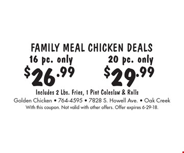FAMILY MEAL CHICKEN DEALS 16 pc. only $26.99. 20 pc. only $29.99. Includes 2 Lbs. Fries, 1 Pint Coleslaw & Rolls. With this coupon. Not valid with other offers. Offer expires 6-29-18.