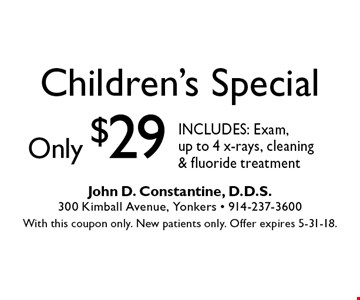Children's Special only $29 - INCLUDES: Exam, up to 4 x-rays, cleaning & fluoride treatment. With this coupon only. New patients only. Offer expires 5-31-18.