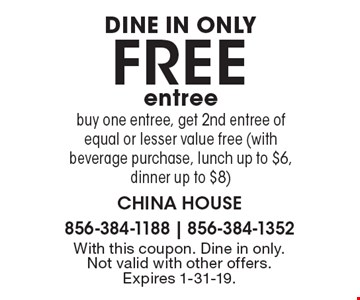 DINE IN ONLY FREE entree. Buy one entree, get 2nd entree of equal or lesser value free (with beverage purchase, lunch up to $6, dinner up to $8). With this coupon. Dine in only. Not valid with other offers. Expires 1-31-19.