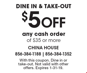 DINE IN & TAKE-OUT $5 OFF any cash order of $35 or more. With this coupon. Dine in or take-out. Not valid with other offers. Expires 1-31-19.