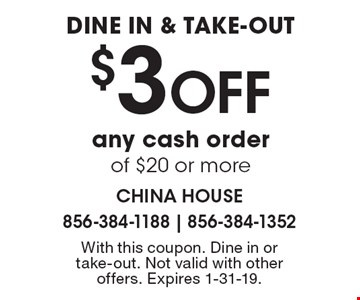 DINE IN & TAKE-OUT $3 OFF any cash order of $20 or more. With this coupon. Dine in or take-out. Not valid with other offers. Expires 1-31-19.