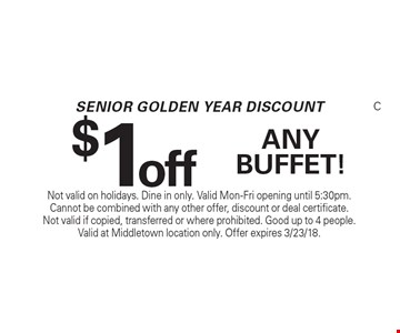 Senior golden year discount! $1 off any buffet! Not valid on holidays. Dine in only. Valid Mon-Fri opening until 5:30pm. Cannot be combined with any other offer, discount or deal certificate. Not valid if copied, transferred or where prohibited. Good up to 4 people. Valid at Middletown location only. Offer expires 3/23/18.