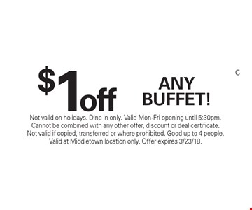 $1 off any buffet! Not valid on holidays. Dine in only. Valid Mon-Fri opening until 5:30pm. Cannot be combined with any other offer, discount or deal certificate. Not valid if copied, transferred or where prohibited. Good up to 4 people. Valid at Middletown location only. Offer expires 3/23/18.