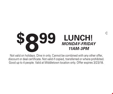 $8.99 Lunch! Monday-Friday 11am-3pm. Not valid on holidays. Dine in only. Cannot be combined with any other offer, discount or deal certificate. Not valid if copied, transferred or where prohibited. Good up to 4 people. Valid at Middletown location only. Offer expires 3/23/18.