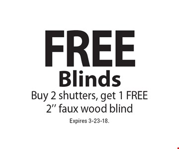 Free Blinds. Buy 2 shutters, get 1 FREE 2'' faux wood blind. Expires 3-23-18.